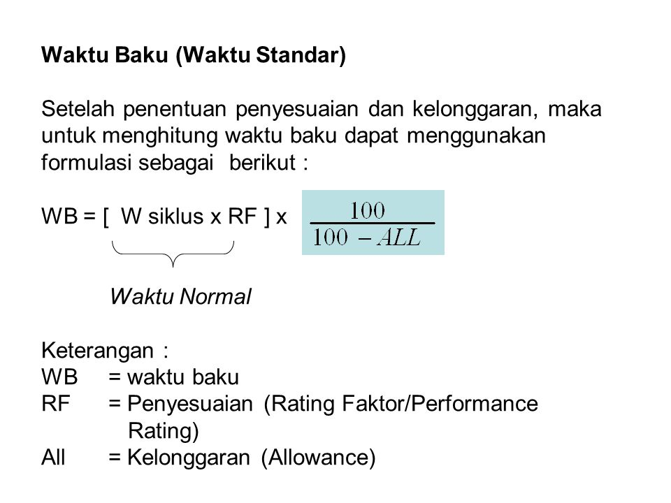 Waktu Baku (Waktu Standar) Setelah penentuan penyesuaian dan kelonggaran, maka untuk menghitung waktu baku dapat menggunakan formulasi sebagai berikut : WB = [ W siklus x RF ] x Waktu Normal Keterangan : WB = waktu baku RF = Penyesuaian (Rating Faktor/Performance Rating) All = Kelonggaran (Allowance)